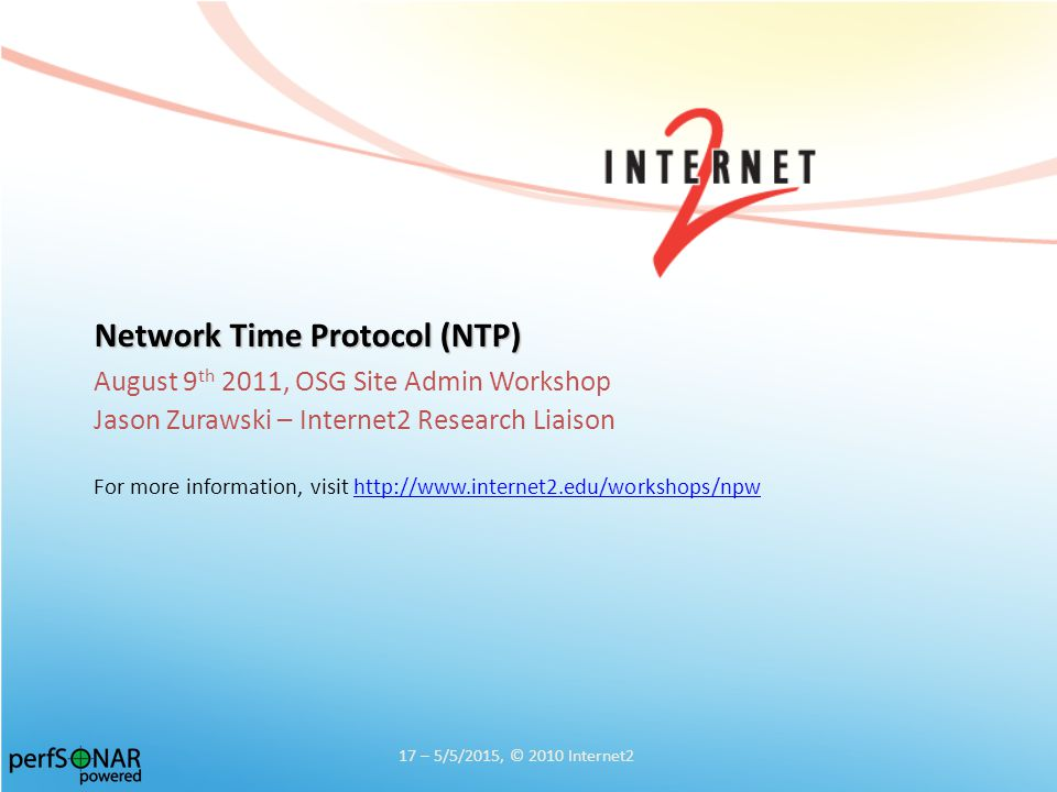 Network Time Protocol (NTP) August 9 th 2011, OSG Site Admin Workshop Jason Zurawski – Internet2 Research Liaison For more information, visit http://www.internet2.edu/workshops/npwhttp://www.internet2.edu/workshops/npw 17 – 5/5/2015, © 2010 Internet2