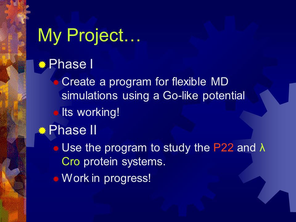 My Project…  Phase I  Create a program for flexible MD simulations using a Go-like potential  Its working.