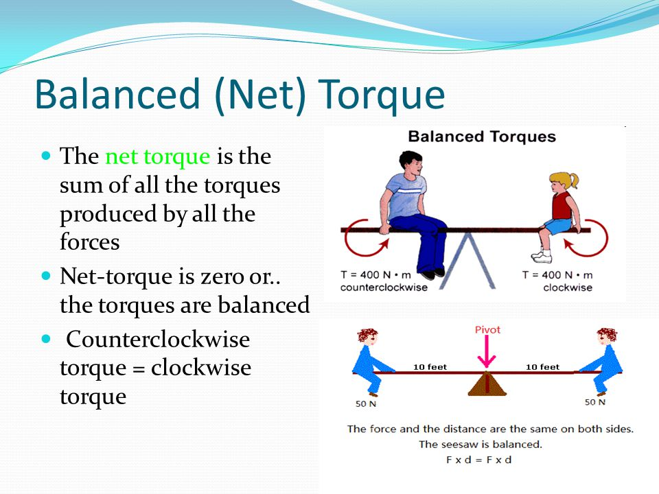 Balanced (Net) Torque The net torque is the sum of all the torques produced by all the forces Net-torque is zero or..