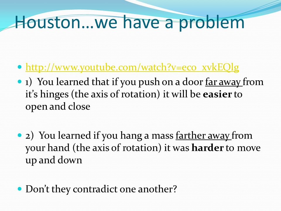 Houston…we have a problem http://www.youtube.com/watch v=eco_xvkEQlg 1) You learned that if you push on a door far away from it's hinges (the axis of rotation) it will be easier to open and close 2) You learned if you hang a mass farther away from your hand (the axis of rotation) it was harder to move up and down Don't they contradict one another