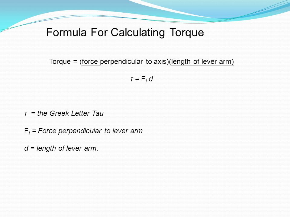 Formula For Calculating Torque Torque = (force perpendicular to axis)(length of lever arm) τ = F l d τ = the Greek Letter Tau F l = Force perpendicular to lever arm d = length of lever arm.