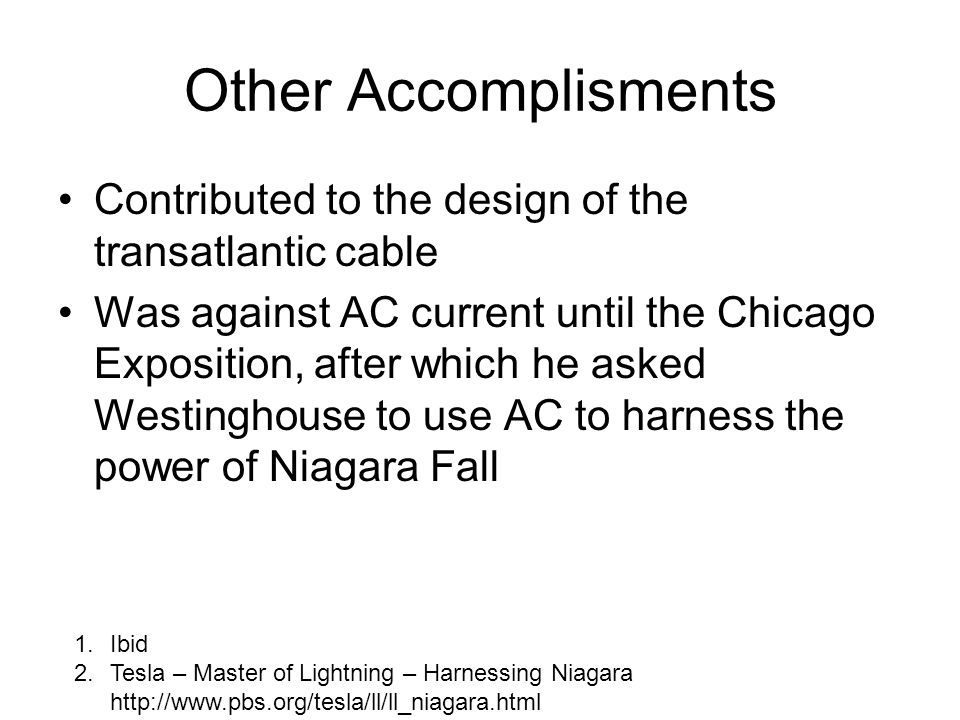 Other Accomplisments Contributed to the design of the transatlantic cable Was against AC current until the Chicago Exposition, after which he asked We