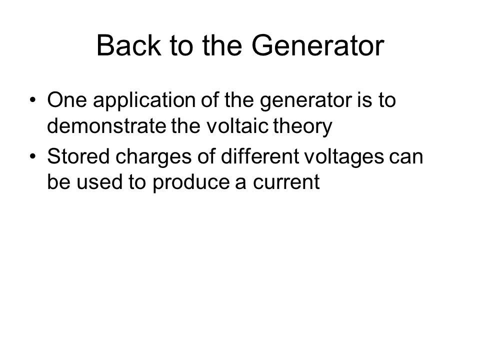 Back to the Generator One application of the generator is to demonstrate the voltaic theory Stored charges of different voltages can be used to produc