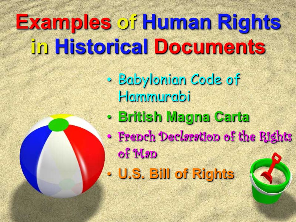 Examples of Human Rights in Historical Documents Babylonian Code of Hammurabi Babylonian Code of Hammurabi British Magna Carta British Magna Carta French Declaration of the Rights of Man French Declaration of the Rights of Man U.S.