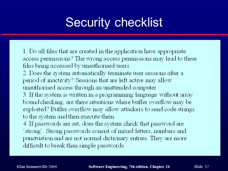 ©Ian Sommerville 2004Software Engineering, 7th edition. Chapter 24 Slide 37 Security checklist