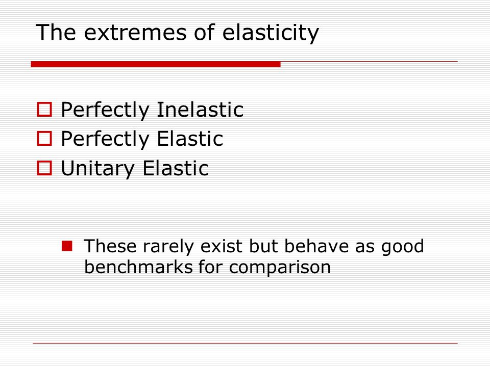 The extremes of elasticity  Perfectly Inelastic  Perfectly Elastic  Unitary Elastic These rarely exist but behave as good benchmarks for comparison