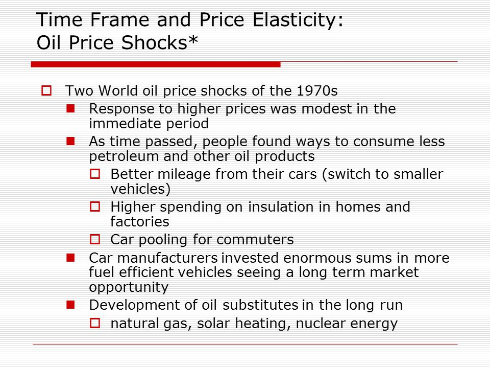 Time Frame and Price Elasticity: Oil Price Shocks*  Two World oil price shocks of the 1970s Response to higher prices was modest in the immediate period As time passed, people found ways to consume less petroleum and other oil products  Better mileage from their cars (switch to smaller vehicles)  Higher spending on insulation in homes and factories  Car pooling for commuters Car manufacturers invested enormous sums in more fuel efficient vehicles seeing a long term market opportunity Development of oil substitutes in the long run  natural gas, solar heating, nuclear energy
