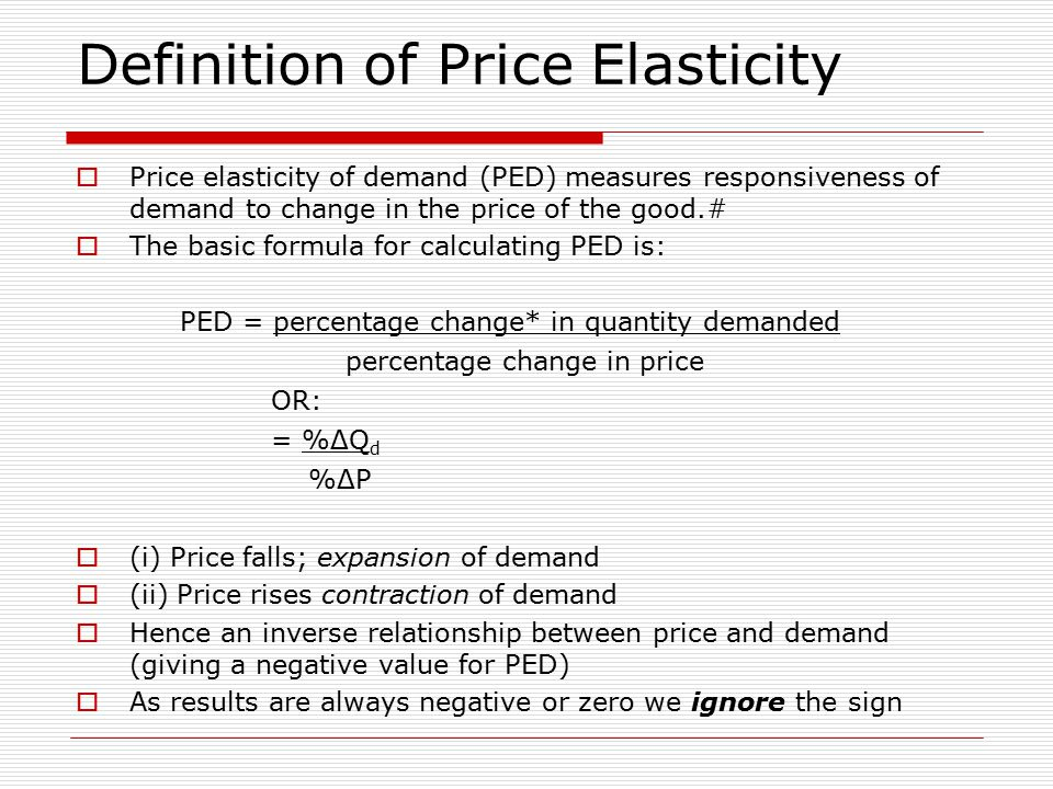 Definition of Price Elasticity  Price elasticity of demand (PED) measures responsiveness of demand to change in the price of the good.#  The basic formula for calculating PED is: PED = percentage change* in quantity demanded percentage change in price OR: = %ΔQ d %ΔP  (i) Price falls; expansion of demand  (ii) Price rises contraction of demand  Hence an inverse relationship between price and demand (giving a negative value for PED)  As results are always negative or zero we ignore the sign
