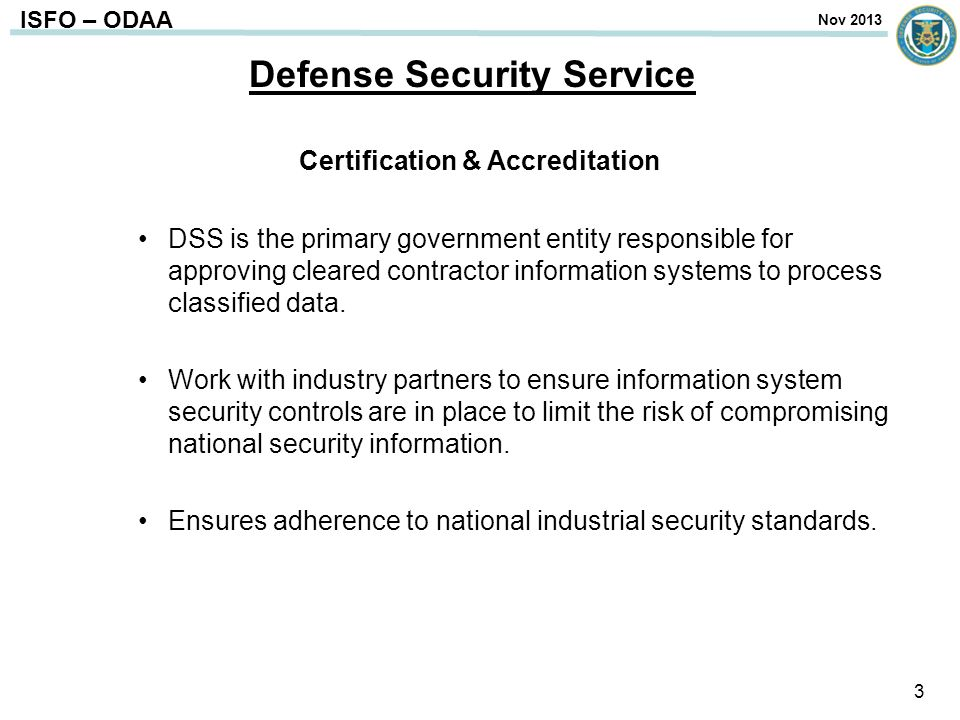 ISFO – ODAA Defense Security Service Certification & Accreditation DSS is the primary government entity responsible for approving cleared contractor i