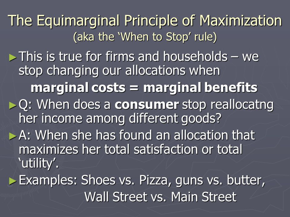 The Equimarginal Principle of Maximization (aka the 'When to Stop' rule) ► This is true for firms and households – we stop changing our allocations when marginal costs = marginal benefits marginal costs = marginal benefits ► Q: When does a consumer stop reallocatng her income among different goods.