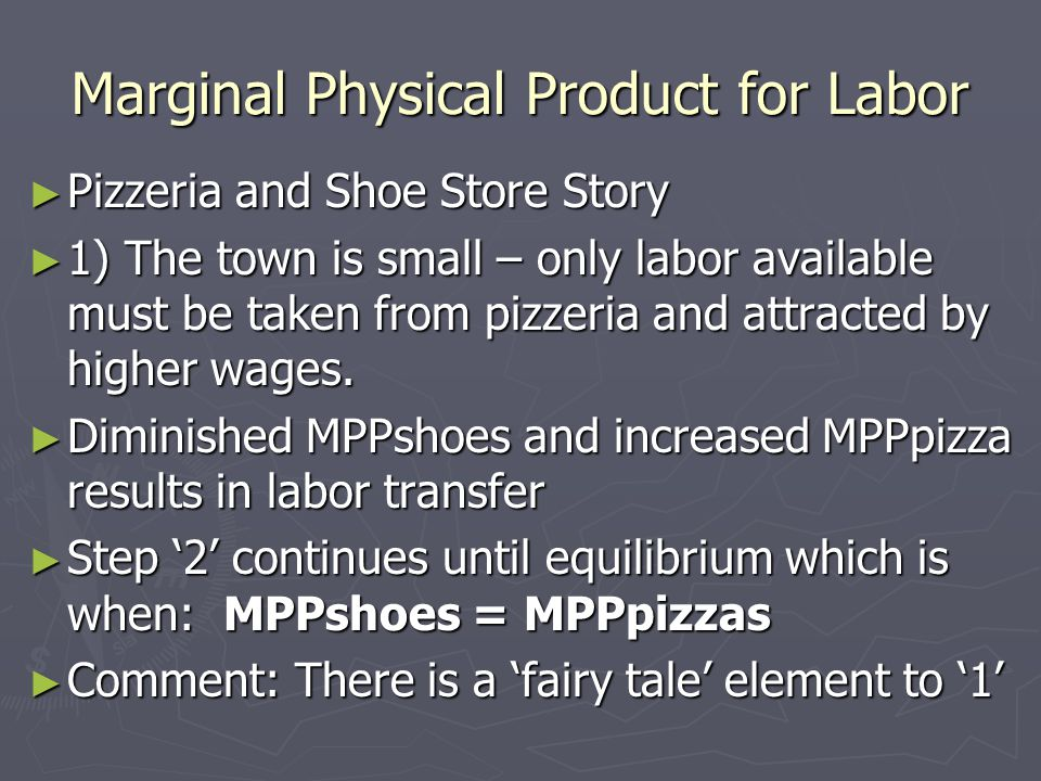 Marginal Physical Product for Labor ► Pizzeria and Shoe Store Story ► 1) The town is small – only labor available must be taken from pizzeria and attracted by higher wages.