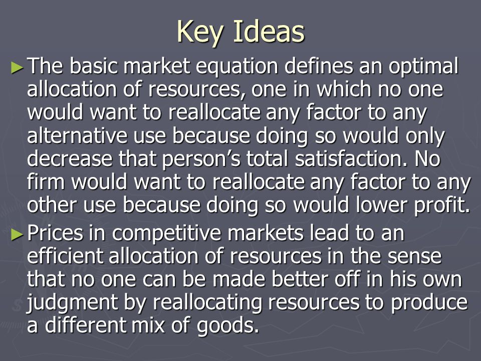 Key Ideas ► The basic market equation defines an optimal allocation of resources, one in which no one would want to reallocate any factor to any alternative use because doing so would only decrease that person's total satisfaction.