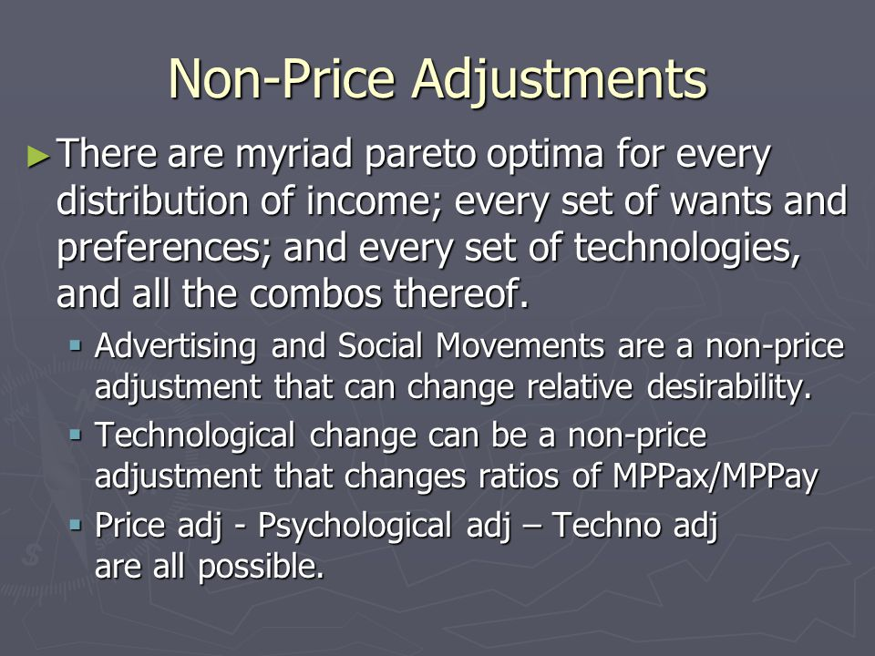 Non-Price Adjustments ► There are myriad pareto optima for every distribution of income; every set of wants and preferences; and every set of technologies, and all the combos thereof.