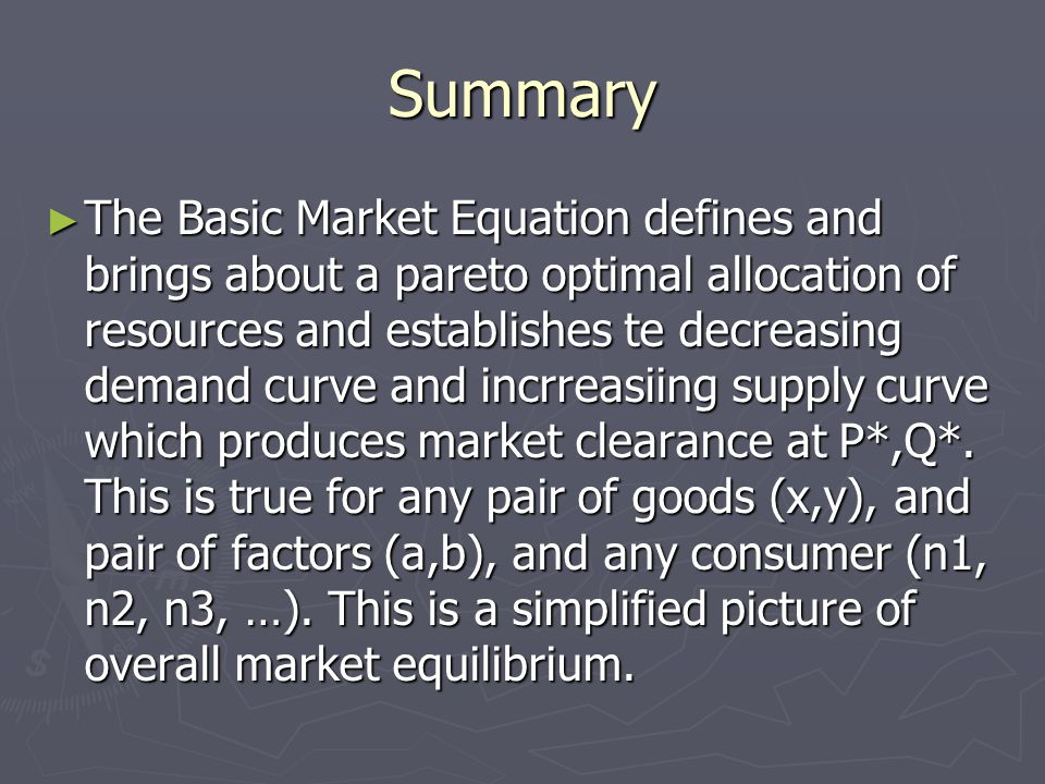 Summary ► The Basic Market Equation defines and brings about a pareto optimal allocation of resources and establishes te decreasing demand curve and incrreasiing supply curve which produces market clearance at P*,Q*.