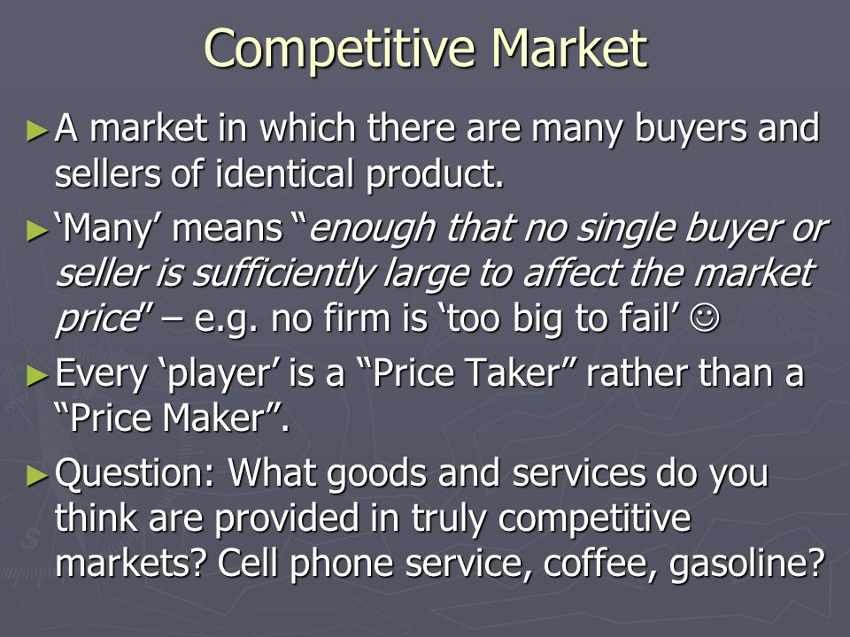 Competitive Market ► A market in which there are many buyers and sellers of identical product.
