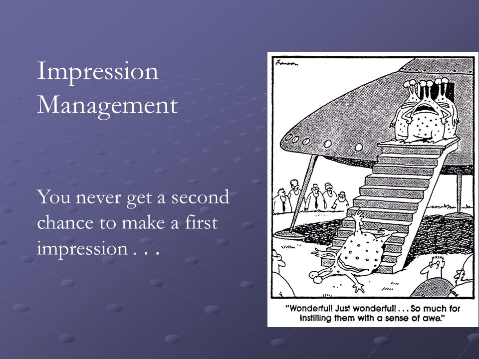 Impression Management You never get a second chance to make a first impression...