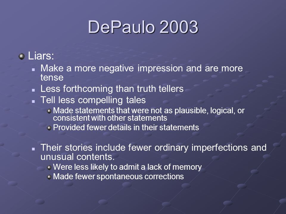 DePaulo 2003 Liars: Make a more negative impression and are more tense Less forthcoming than truth tellers Tell less compelling tales Made statements that were not as plausible, logical, or consistent with other statements Provided fewer details in their statements Their stories include fewer ordinary imperfections and unusual contents.