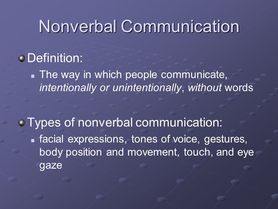 Nonverbal Communication Definition: The way in which people communicate, intentionally or unintentionally, without words Types of nonverbal communication: facial expressions, tones of voice, gestures, body position and movement, touch, and eye gaze