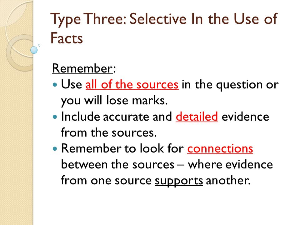 Type Three: Selective In the Use of Facts Remember: Use all of the sources in the question or you will lose marks. Include accurate and detailed evide