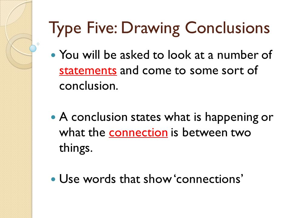 Type Five: Drawing Conclusions You will be asked to look at a number of statements and come to some sort of conclusion. A conclusion states what is ha