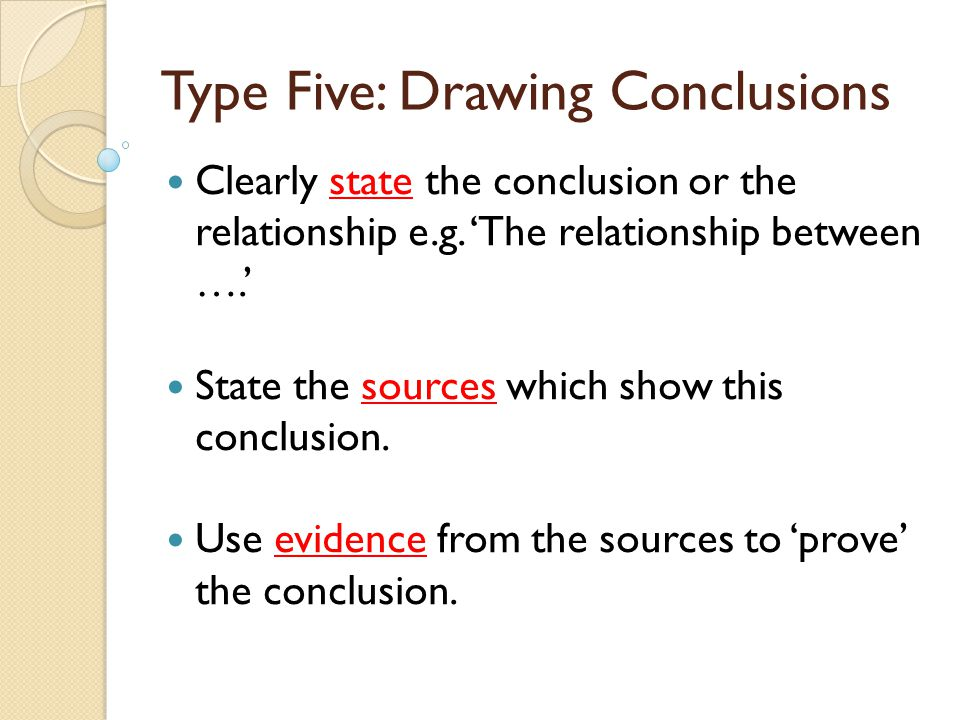 Type Five: Drawing Conclusions Clearly state the conclusion or the relationship e.g. 'The relationship between ….' State the sources which show this c