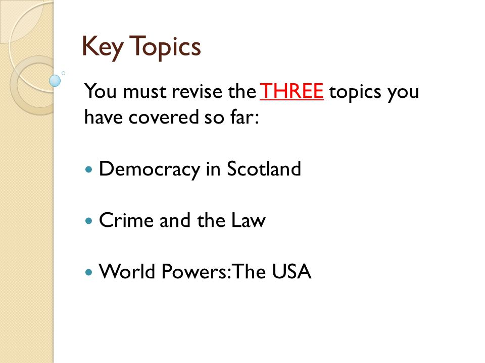 Key Topics You must revise the THREE topics you have covered so far: Democracy in Scotland Crime and the Law World Powers: The USA