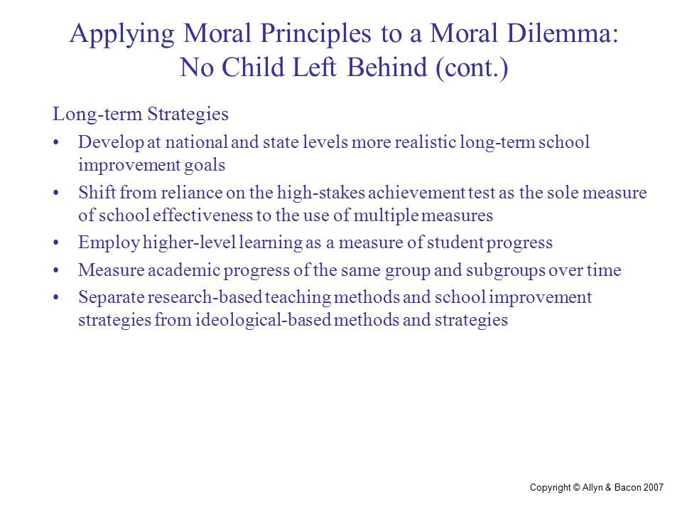 Copyright © Allyn & Bacon 2007 Applying Moral Principles to a Moral Dilemma: No Child Left Behind (cont.) Long-term Strategies Develop at national and state levels more realistic long-term school improvement goals Shift from reliance on the high-stakes achievement test as the sole measure of school effectiveness to the use of multiple measures Employ higher-level learning as a measure of student progress Measure academic progress of the same group and subgroups over time Separate research-based teaching methods and school improvement strategies from ideological-based methods and strategies