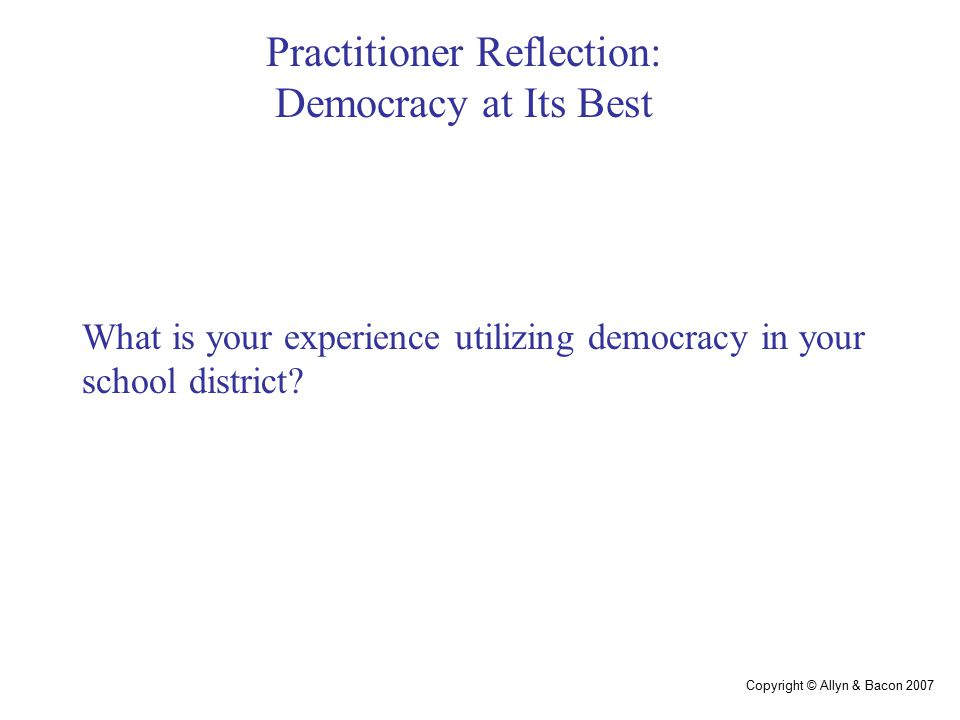Copyright © Allyn & Bacon 2007 Practitioner Reflection: Democracy at Its Best What is your experience utilizing democracy in your school district