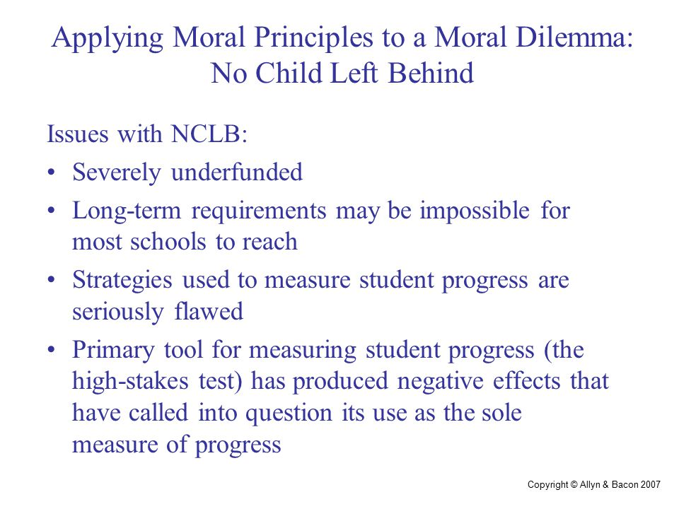 Copyright © Allyn & Bacon 2007 Applying Moral Principles to a Moral Dilemma: No Child Left Behind Issues with NCLB: Severely underfunded Long-term requirements may be impossible for most schools to reach Strategies used to measure student progress are seriously flawed Primary tool for measuring student progress (the high-stakes test) has produced negative effects that have called into question its use as the sole measure of progress
