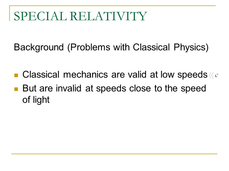 SPECIAL RELATIVITY Background (Problems with Classical Physics) Classical mechanics are valid at low speeds But are invalid at speeds close to the speed of light