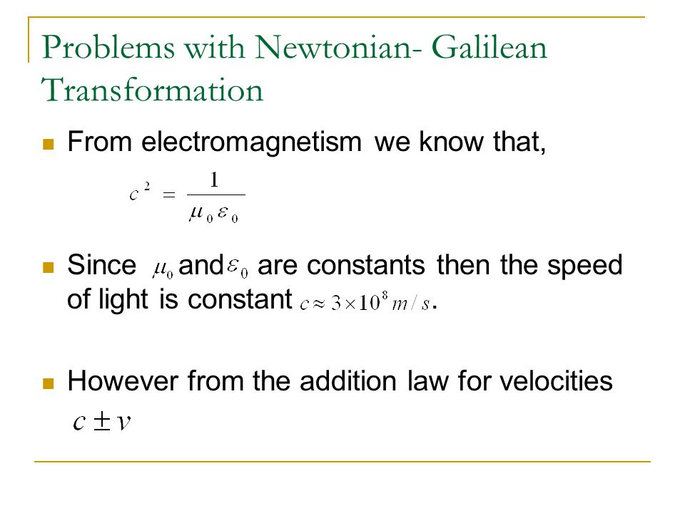 Problems with Newtonian- Galilean Transformation From electromagnetism we know that, Since and are constants then the speed of light is constant.