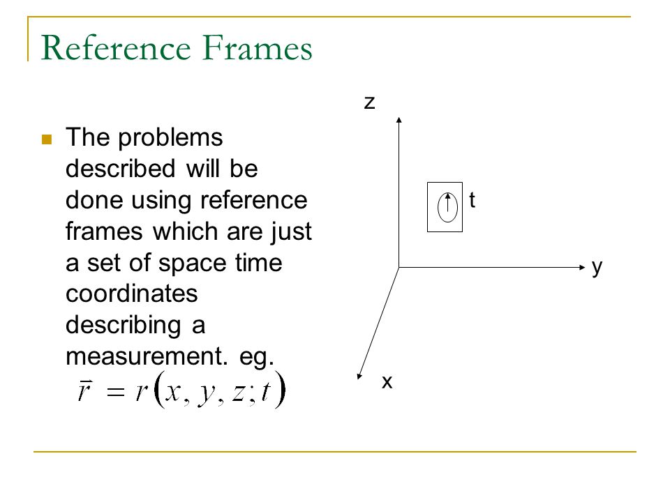 Reference Frames The problems described will be done using reference frames which are just a set of space time coordinates describing a measurement.