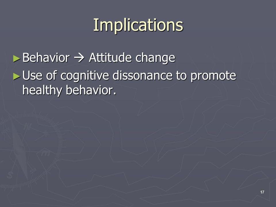 17 Implications ► Behavior  Attitude change ► Use of cognitive dissonance to promote healthy behavior.