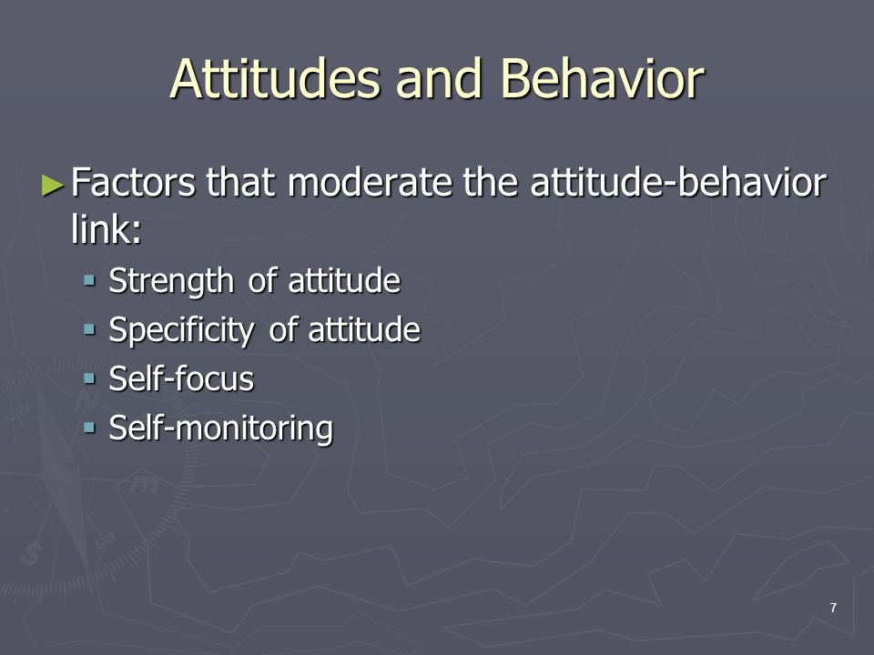 7 Attitudes and Behavior ► Factors that moderate the attitude-behavior link:  Strength of attitude  Specificity of attitude  Self-focus  Self-monitoring