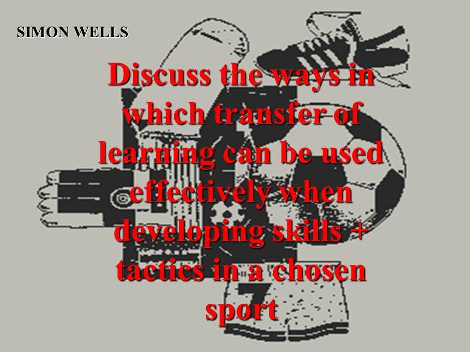 Discuss the ways in which transfer of learning can be used effectively when developing skills + tactics in a chosen sport SIMON WELLS