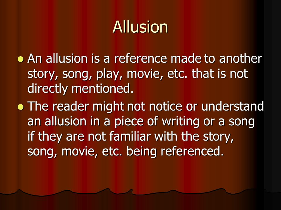 Allusion An allusion is a reference made to another story, song, play, movie, etc. that is not directly mentioned. An allusion is a reference made to