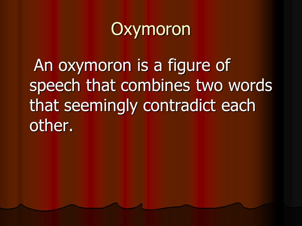 Oxymoron An oxymoron is a figure of speech that combines two words that seemingly contradict each other. An oxymoron is a figure of speech that combin