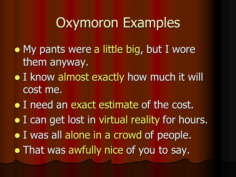Oxymoron Examples My pants were a little big, but I wore them anyway. My pants were a little big, but I wore them anyway. I know almost exactly how mu
