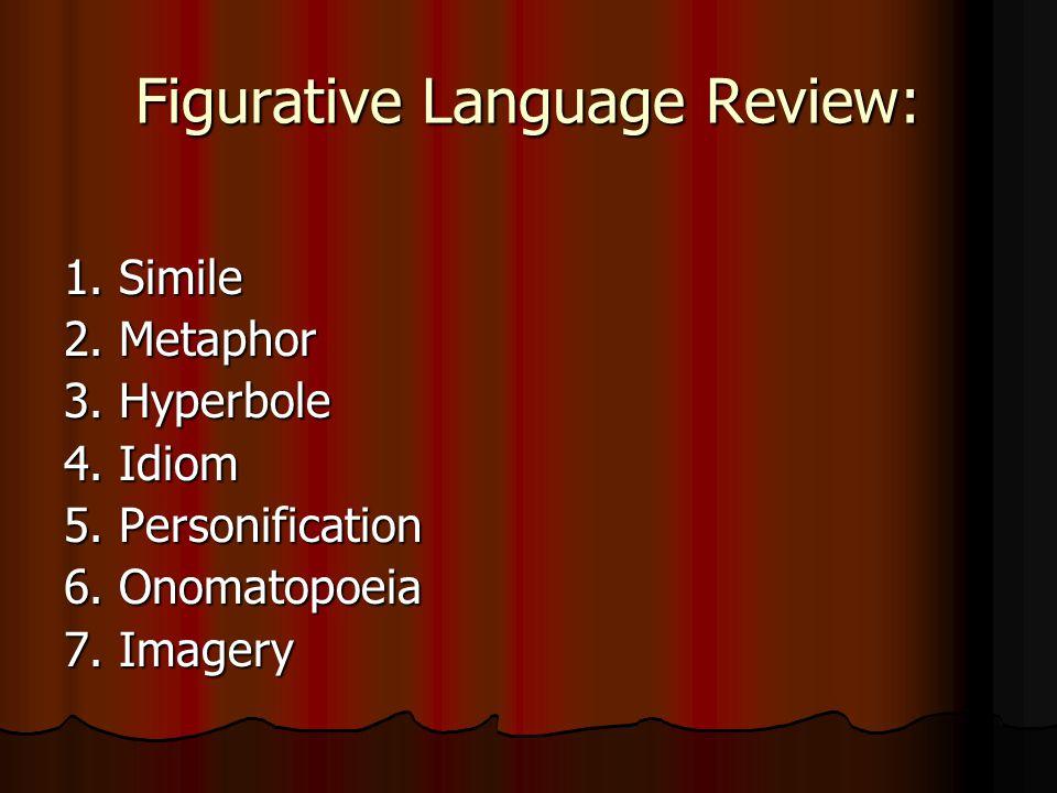 Figurative Language Review: 1. Simile 2. Metaphor 3. Hyperbole 4. Idiom 5. Personification 6. Onomatopoeia 7. Imagery