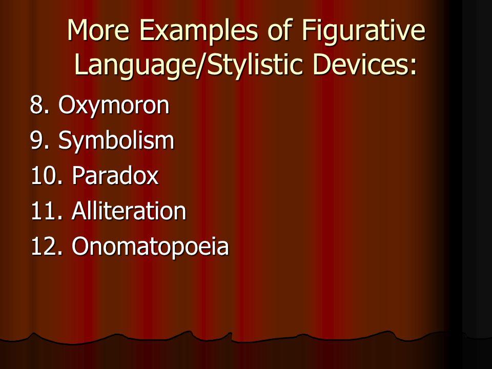 More Examples of Figurative Language/Stylistic Devices: 8. Oxymoron 9. Symbolism 10. Paradox 11. Alliteration 12. Onomatopoeia