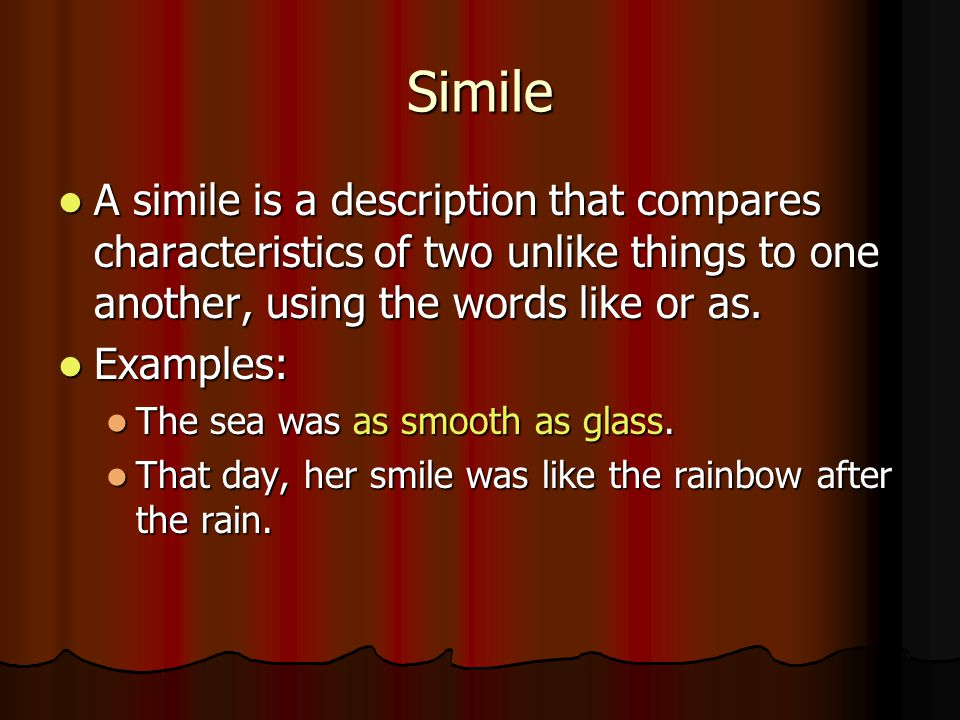 Simile A simile is a description that compares characteristics of two unlike things to one another, using the words like or as. A simile is a descript