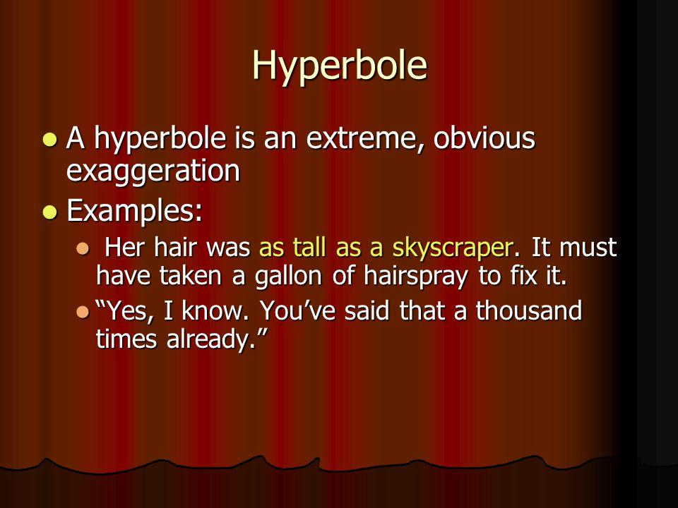 Hyperbole A hyperbole is an extreme, obvious exaggeration A hyperbole is an extreme, obvious exaggeration Examples: Examples: Her hair was as tall as