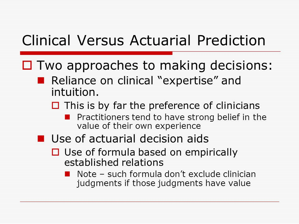 "Clinical Versus Actuarial Prediction  Two approaches to making decisions: Reliance on clinical ""expertise"" and intuition.  This is by far the prefer"