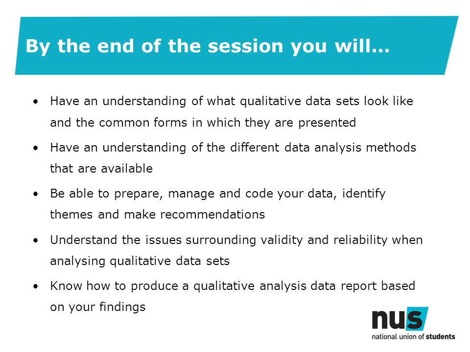 By the end of the session you will… Have an understanding of what qualitative data sets look like and the common forms in which they are presented Have an understanding of the different data analysis methods that are available Be able to prepare, manage and code your data, identify themes and make recommendations Understand the issues surrounding validity and reliability when analysing qualitative data sets Know how to produce a qualitative analysis data report based on your findings