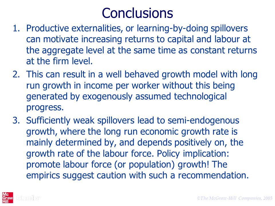© The McGraw-Hill Companies, 2005 Conclusions 1.Productive externalities, or learning-by-doing spillovers can motivate increasing returns to capital a