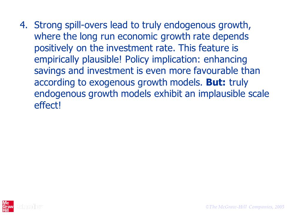 © The McGraw-Hill Companies, 2005 4.Strong spill-overs lead to truly endogenous growth, where the long run economic growth rate depends positively on
