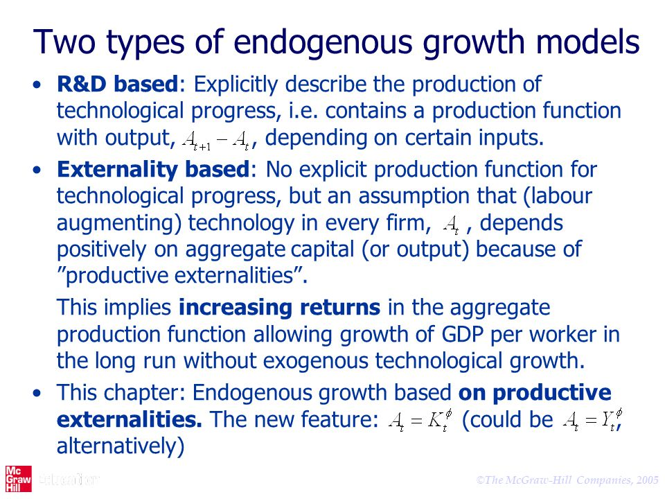 © The McGraw-Hill Companies, 2005 Two types of endogenous growth models R&D based: Explicitly describe the production of technological progress, i.e.