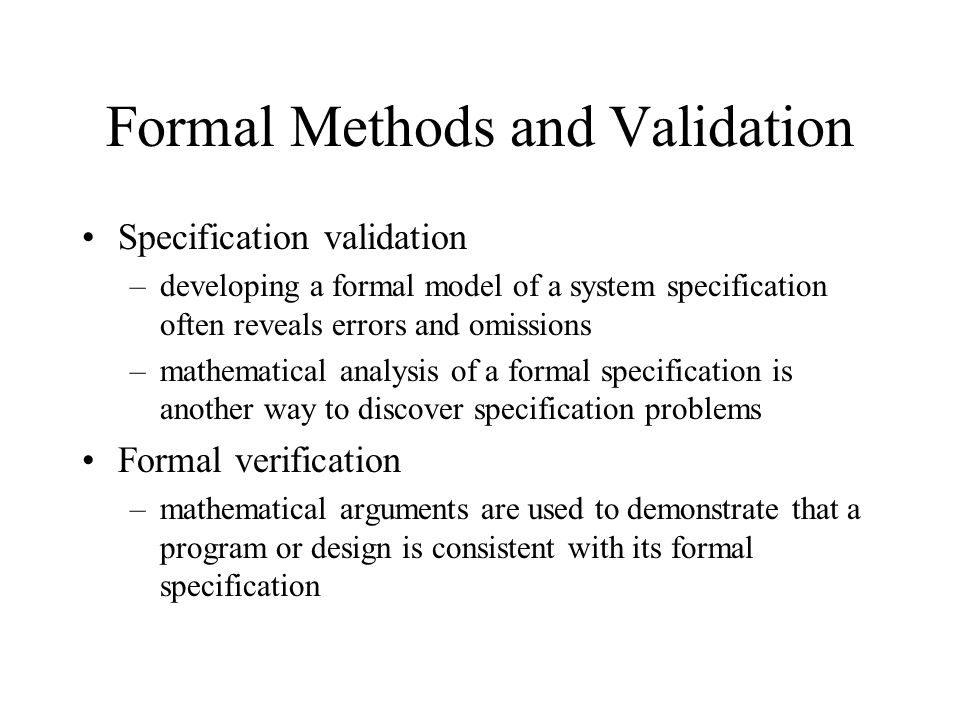 Formal Methods and Validation Specification validation –developing a formal model of a system specification often reveals errors and omissions –mathematical analysis of a formal specification is another way to discover specification problems Formal verification –mathematical arguments are used to demonstrate that a program or design is consistent with its formal specification