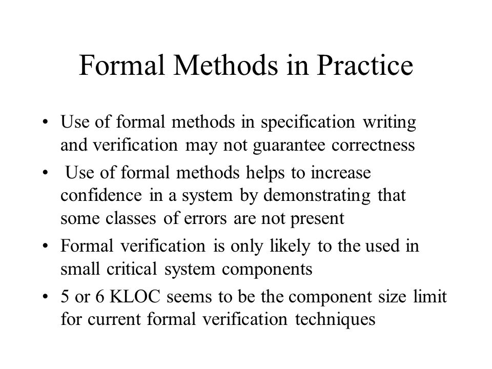 Formal Methods in Practice Use of formal methods in specification writing and verification may not guarantee correctness Use of formal methods helps t