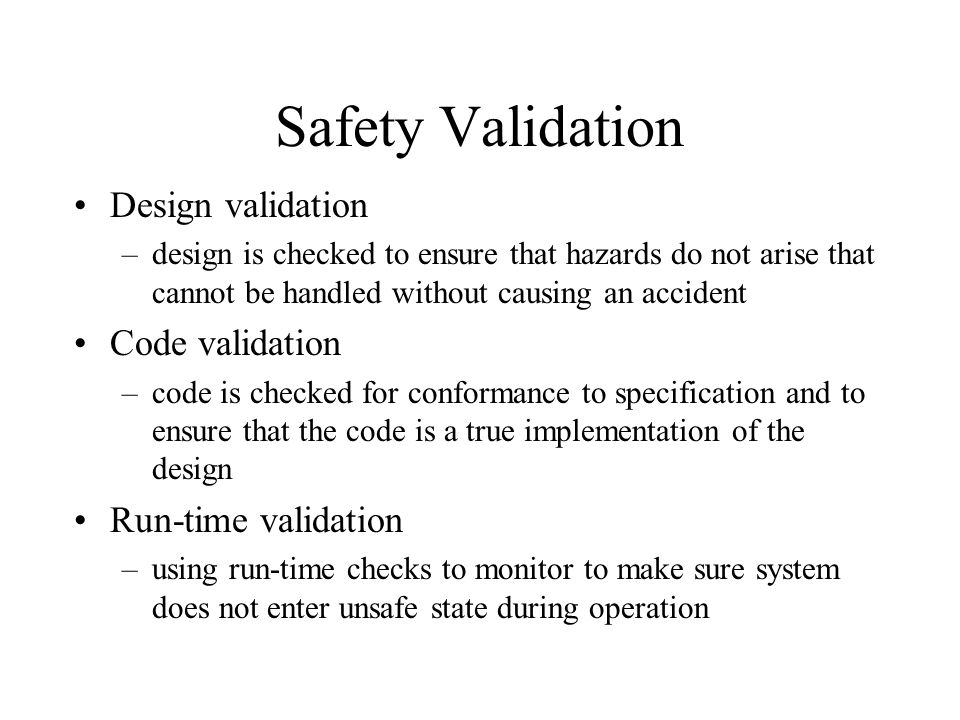 Safety Validation Design validation –design is checked to ensure that hazards do not arise that cannot be handled without causing an accident Code val